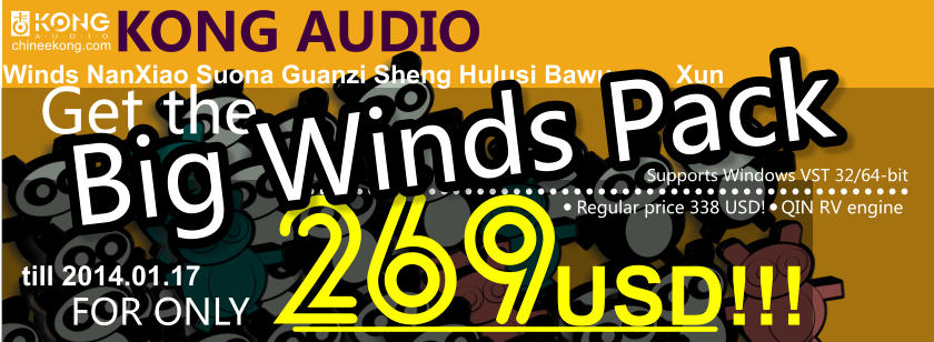 KONG AUDIO      FOR ONLY                  USD!!! Get the 269        Regular price 338 USD!   QIN RV engine     chineekong.com Supports Windows VST 32/64-bit Winds NanXiao Suona Guanzi Sheng Hulusi Bawu         Xun Big Winds Pack till 2014.01.17